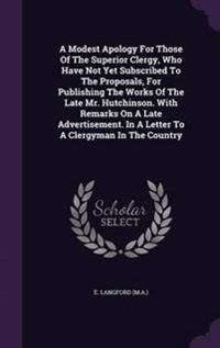 A Modest Apology for Those of the Superior Clergy, Who Have Not Yet Subscribed to the Proposals, for Publishing the Works of the Late Mr. Hutchinson. with Remarks on a Late Advertisement. in a Letter to a Clergyman in the Country