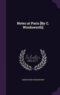 Notes at Paris [By C. Wordsworth]