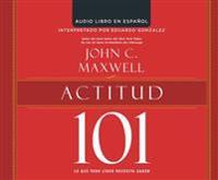 Actitud 101 (Attitude 101): Lo Que Todo Lider Necesita Saber (What Every Leader Needs to Know)