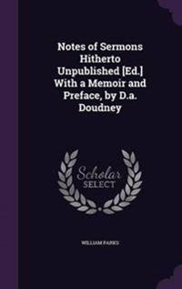 Notes of Sermons Hitherto Unpublished [Ed.] with a Memoir and Preface, by D.A. Doudney