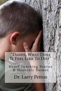 Daddy, What Does It Feel Like to Die?: Heart Touching Stories & Heavenly Humor