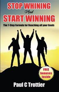 Stop Whining and Start Winning!: The 7-Step Formula for Reaching All Your Goals!