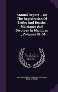 Annual Report ... on the Registration of Births and Deaths, Marriages and Divorces in Michigan ..., Volumes 52-54