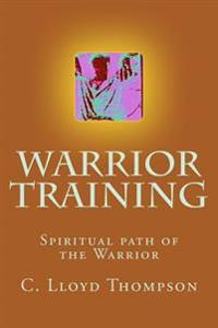 Warrior Training: Some People on the Spiritual Path of the Warrior Are Also Martial Artists. Some Are Not. This Book Weaves Both Paths a