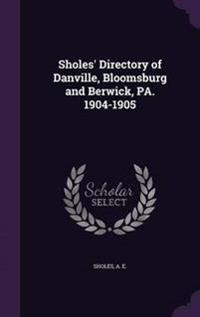 Sholes' Directory of Danville, Bloomsburg and Berwick, Pa. 1904-1905