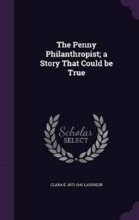 The Penny Philanthropist; A Story That Could Be True