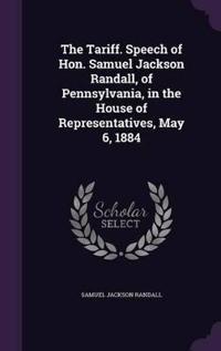 The Tariff. Speech of Hon. Samuel Jackson Randall, of Pennsylvania, in the House of Representatives, May 6, 1884