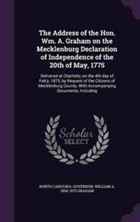 The Address of the Hon. Wm. A. Graham on the Mecklenburg Declaration of Independence of the 20th of May, 1775