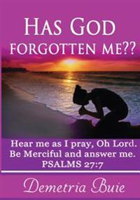 Has God Forgotten Me?: Hear Me as I Pray, Oh Lord. Be Merciful and Answer Me. Psalms 27:7