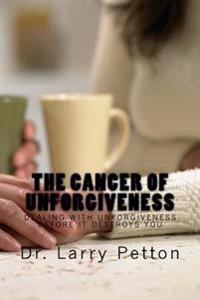 The Cancer of Unforgiveness: Dealing with Unforgiveness Before It Destroys You