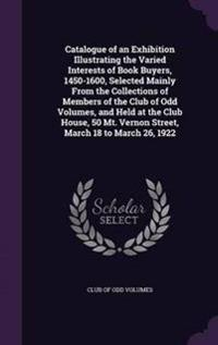 Catalogue of an Exhibition Illustrating the Varied Interests of Book Buyers, 1450-1600, Selected Mainly from the Collections of Members of the Club of Odd Volumes, and Held at the Club House, 50 Mt. Vernon Street, March 18 to March 26, 1922