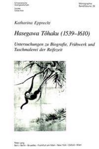 Hasegawa Tôhaku (1539-1610): Untersuchungen Zu Biografie, Fruehwerk Und Tuschmalerei Der Reifezeit