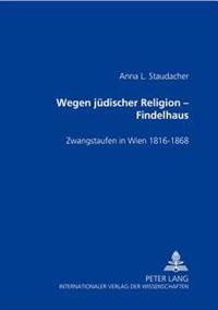 Wegen Juedischer Religion - Findelhaus: Zwangstaufen in Wien 1816-1868