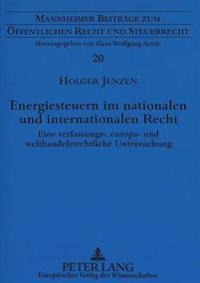 Energiesteuern Im Nationalen Und Internationalen Recht: Eine Verfassungs-, Europa- Und Welthandelsrechtliche Untersuchung