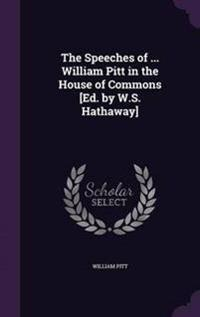 The Speeches of ... William Pitt in the House of Commons [Ed. by W.S. Hathaway]