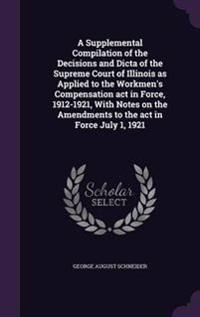 A Supplemental Compilation of the Decisions and Dicta of the Supreme Court of Illinois as Applied to the Workmen's Compensation ACT in Force, 1912-1921, with Notes on the Amendments to the ACT in Force July 1, 1921