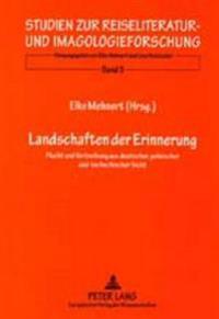 Landschaften Der Erinnerung: Flucht Und Vertreibung Aus Deutscher, Polnischer Und Tschechischer Sicht