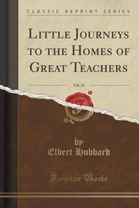 Little Journeys to the Homes of Great Teachers, Vol. 23 (Classic Reprint)