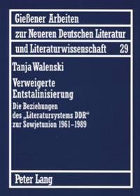 Verweigerte Entstalinisierung: Die Beziehungen Des «literatursystems Ddr» Zur Sowjetunion 1961-1989
