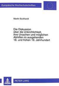 Die Diskussion Ueber Die Unkirchlichkeit, Ihre Ursachen Und Moeglichen Abhilfen Im Ausgehenden 18. Und Fruehen 19. Jahrhundert: Dargestellt an Ausgewa