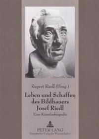 Leben Und Schaffen Des Bildhauers Josef Riedl: Eine Kuenstlerbiografie
