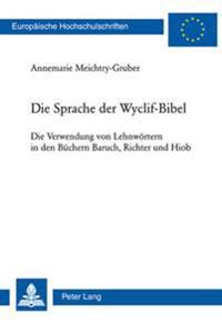 Die Sprache Der Wyclif-Bibel: Die Verwendung Von Lehnwoertern in Den Buechern Baruch, Richter Und Hiob