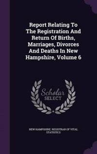 Report Relating to the Registration and Return of Births, Marriages, Divorces and Deaths in New Hampshire, Volume 6