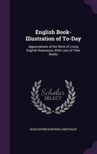English Book-Illustration of To-Day; Appreciations of the Work of Living English Illustrators, with Lists of Their Books