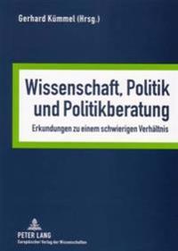 Wissenschaft, Politik Und Politikberatung: Erkundungen Zu Einem Schwierigen Verhaeltnis