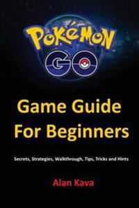 Pokemon Go Game Guide for Beginners: Secrets, Strategies, Walkthrough, Tips, Tricks and Hints
