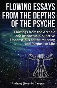 Flowing Essays from the Depths of the Psyche: Flowings from the Archaic and Instinctual Collective Unconsious on the Meaning and Purpose of Life