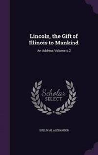Lincoln, the Gift of Illinois to Mankind