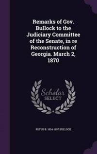 Remarks of Gov. Bullock to the Judiciary Committee of the Senate, in Re Reconstruction of Georgia. March 2, 1870