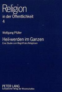 Heil-Werden Im Ganzen: Eine Studie Zum Begriff Des Religioesen