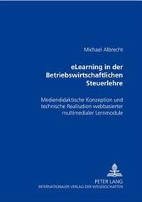 Elearning in Der Betriebswirtschaftlichen Steuerlehre: Mediendidaktische Konzeption Und Technische Realisation Webbasierter Multimedialer Lernmodule