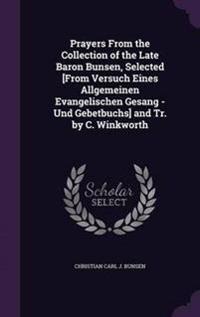 Prayers from the Collection of the Late Baron Bunsen, Selected [From Versuch Eines Allgemeinen Evangelischen Gesang - Und Gebetbuchs] and Tr. by C. Winkworth