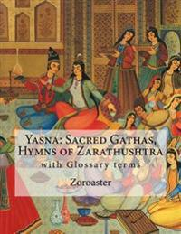 Yasna: Sacred Gathas, Hymns of Zarathushtra: With Glossary of Zoroastrian Terms