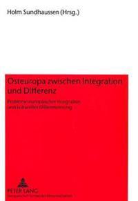 Osteuropa Zwischen Integration Und Differenz: Probleme Europaeischer Integration Und Kultureller Differenzierung