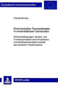 Kommerzielles Tourneetheater in Ensemblelosen Gemeinden: Rahmenbedingungen, Struktur- Und Funktionsprinzipien Eines Produktions- Und Distributionsmode