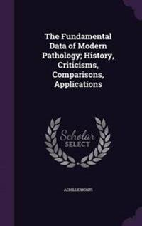 The Fundamental Data of Modern Pathology; History, Criticisms, Comparisons, Applications