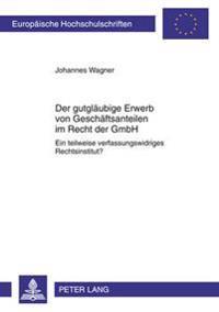 Der Gutglaeubige Erwerb Von Geschaeftsanteilen Im Recht Der Gmbh: Ein Teilweise Verfassungswidriges Rechtsinstitut?