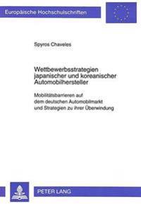 Wettbewerbsstrategien Japanischer Und Koreanischer Automobilhersteller: Mobilitaetsbarrieren Auf Dem Deutschen Automobilmarkt Und Strategien Zu Ihrer