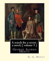 A Search for a Secret: A Novel, by G. A. Henty ( Volume 1 ): George Alfred Henty