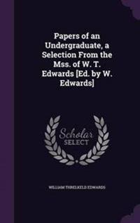 Papers of an Undergraduate, a Selection from the Mss. of W. T. Edwards [Ed. by W. Edwards]