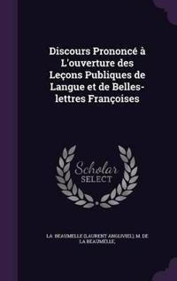 Discours Prononce A L'Ouverture Des Lecons Publiques de Langue Et de Belles-Lettres Francoises