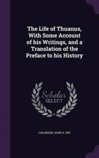 The Life of Thuanus, with Some Account of His Writings, and a Translation of the Preface to His History