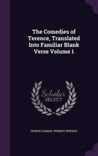 The Comedies of Terence, Translated Into Familiar Blank Verse Volume 1