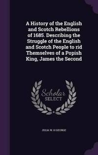 A History of the English and Scotch Rebellions of 1685. Describing the Struggle of the English and Scotch People to Rid Themselves of a Popish King, James the Second
