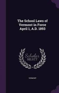 The School Laws of Vermont in Force April 1, A.D. 1893