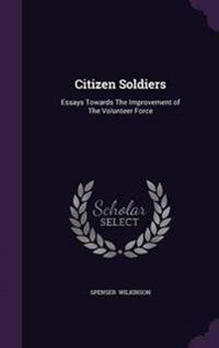 Citizen Soldiers Essays; Towards the Improvement of the Volunteer Force